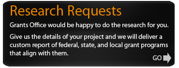Research Requests -- Grants Office would be happy to do the research for you.  Provide us with some details of your project, and we will deliver a custom report of federal, state, and local grant programs that align with your project's parameters.